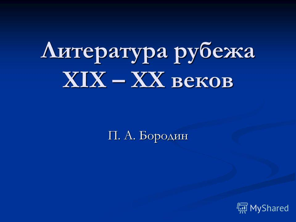 Литература рубежа XIX – XX веков П. А. Бородин