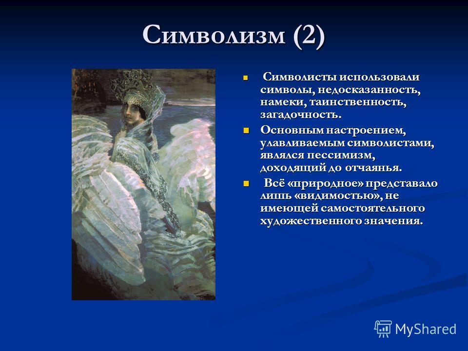 Символизм (2) Символисты использовали символы, недосказанность, намеки, таинственность, загадочность. Основным настроением, улавливаемым символистами, являлся пессимизм, доходящий до отчаянья. Всё «природное» представало лишь «видимостью», не имеющей