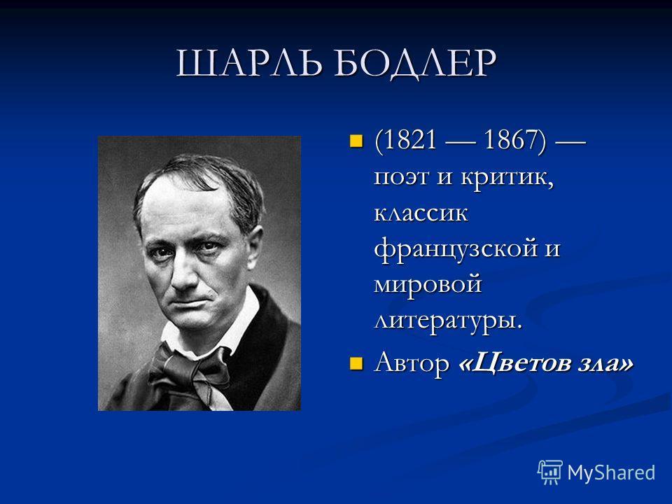 ШАРЛЬ БОДЛЕР (1821 1867) поэт и критик, классик французской и мировой литературы. Автор «Цветов зла»