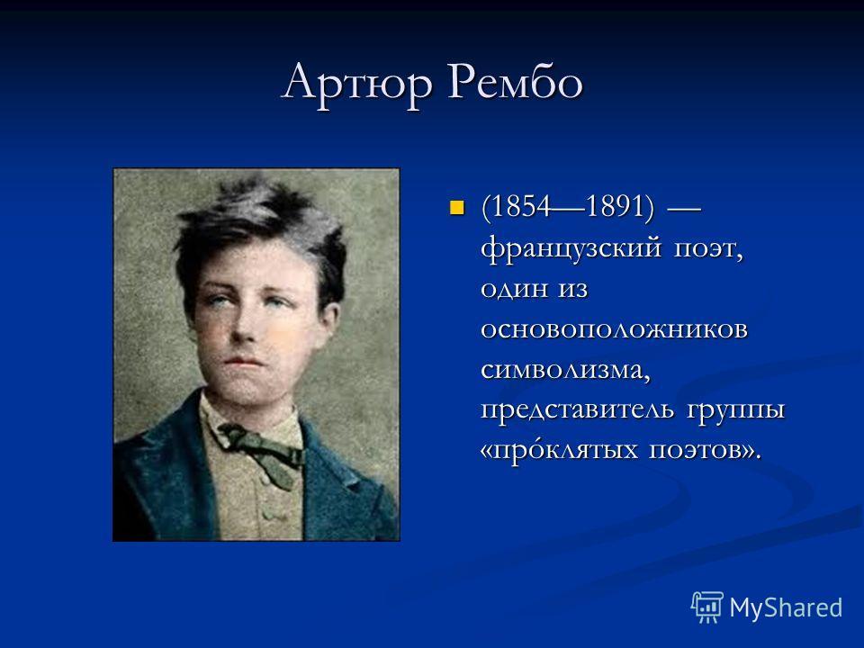 Артюр Рембо (18541891) французский поэт, один из основоположников символизма, представитель группы «прóклятых поэтов».