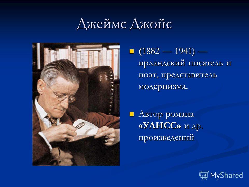 Джеймс Джойс (1882 1941) ирландский писатель и поэт, представитель модернизма. Автор романа «УЛИСС» и др. произведений