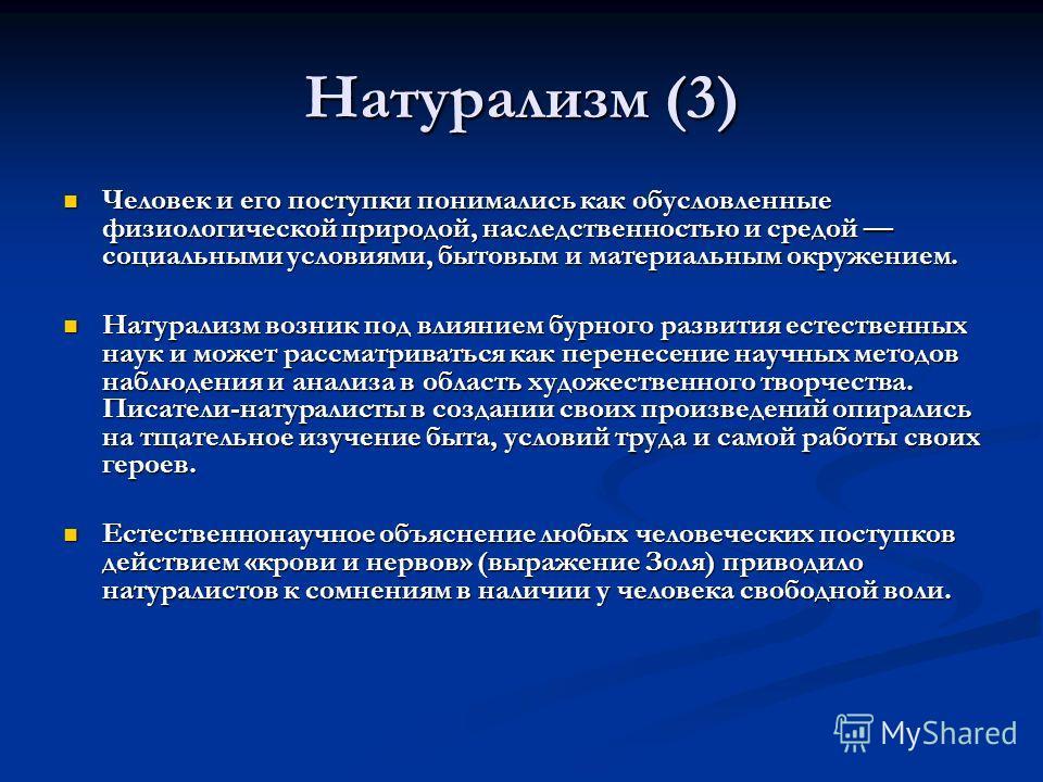Натурализм (3) Человек и его поступки понимались как обусловленные физиологической природой, наследственностью и средой социальными условиями, бытовым и материальным окружением. Человек и его поступки понимались как обусловленные физиологической прир