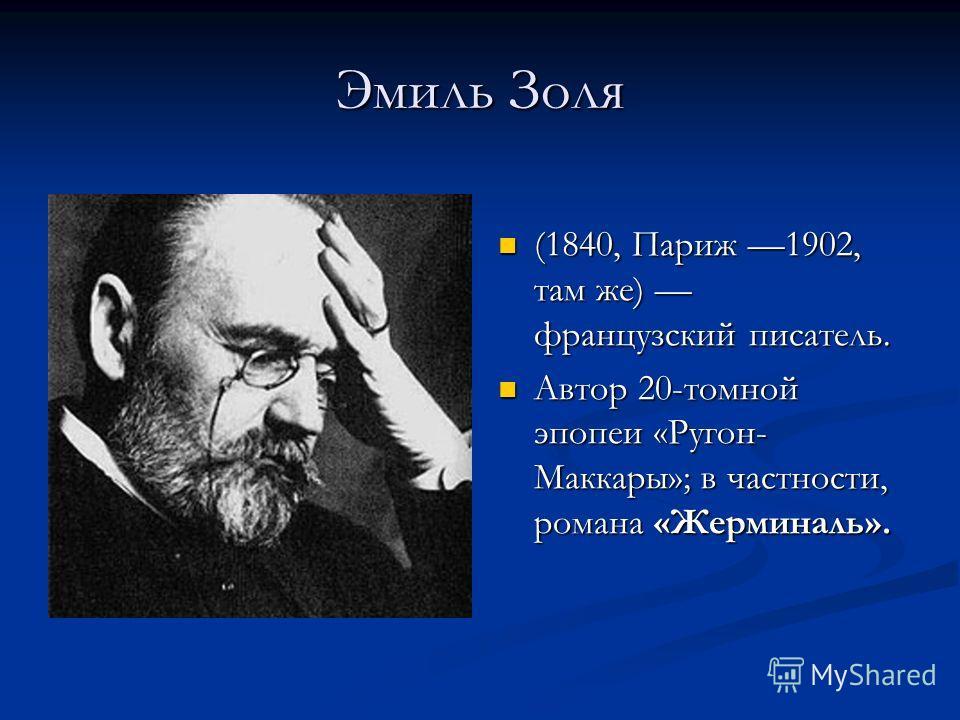 Эмиль Золя (1840, Париж 1902, там же) французский писатель. Автор 20-томной эпопеи «Ругон- Маккары»; в частности, романа «Жерминаль».