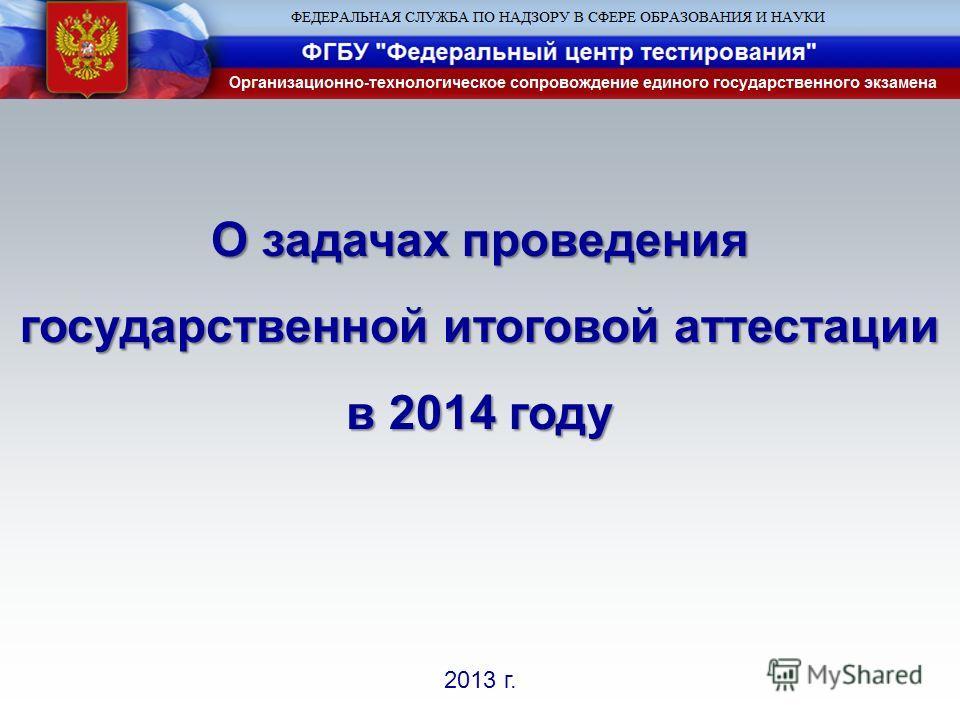 2013 г. О задачах проведения государственной итоговой аттестации в 2014 году