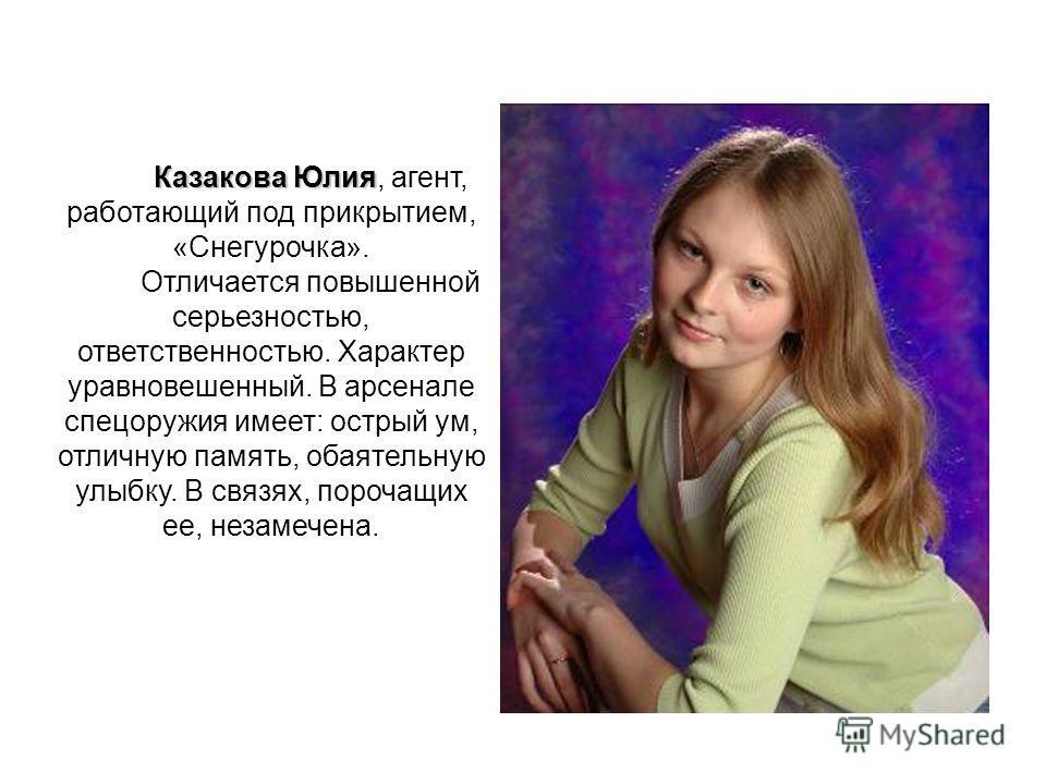 Казакова Юлия Казакова Юлия, агент, работающий под прикрытием, «Снегурочка». Отличается повышенной серьезностью, ответственностью. Характер уравновешенный. В арсенале спецоружия имеет: острый ум, отличную память, обаятельную улыбку. В связях, порочащ