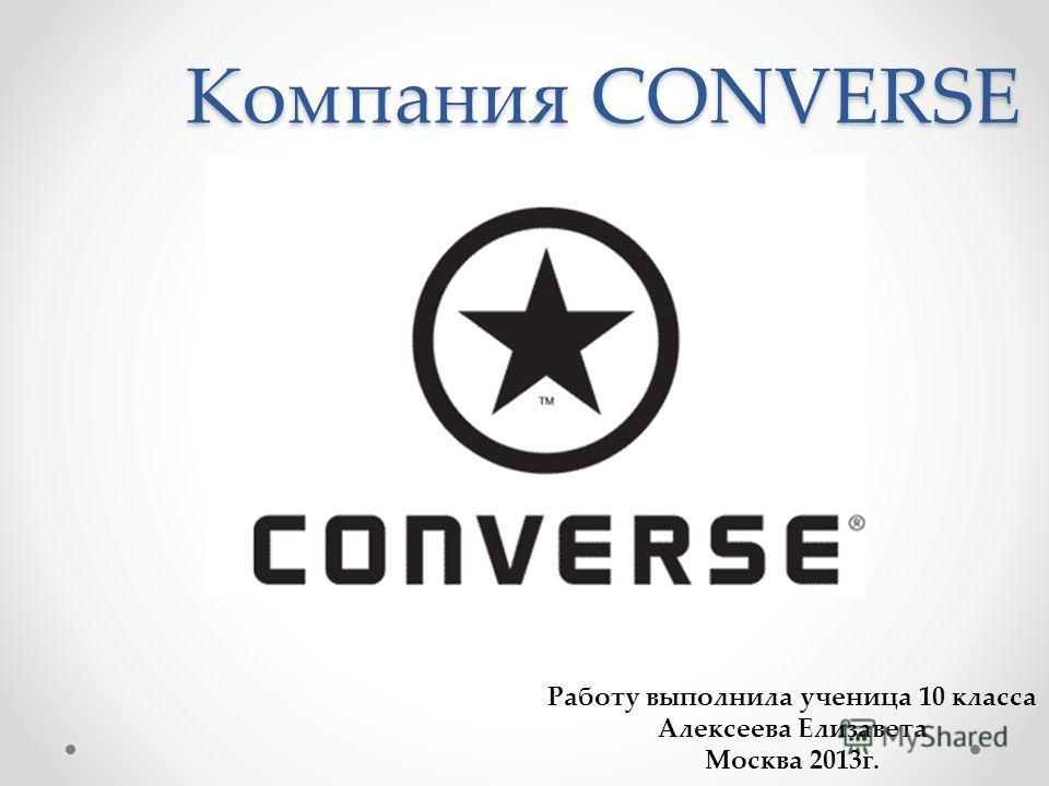 Компания CONVERSE Работу выполнила ученица 10 класса Алексеева Елизавета Москва 2013г.