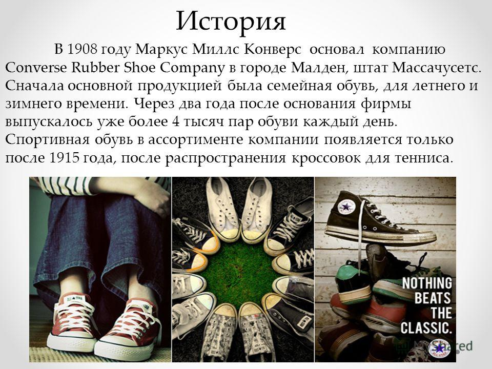 История В 1908 году Маркус Миллс Конверс основал компанию Converse Rubber Shoe Company в городе Малден, штат Массачусетс. Сначала основной продукцией была семейная обувь, для летнего и зимнего времени. Через два года после основания фирмы выпускалось