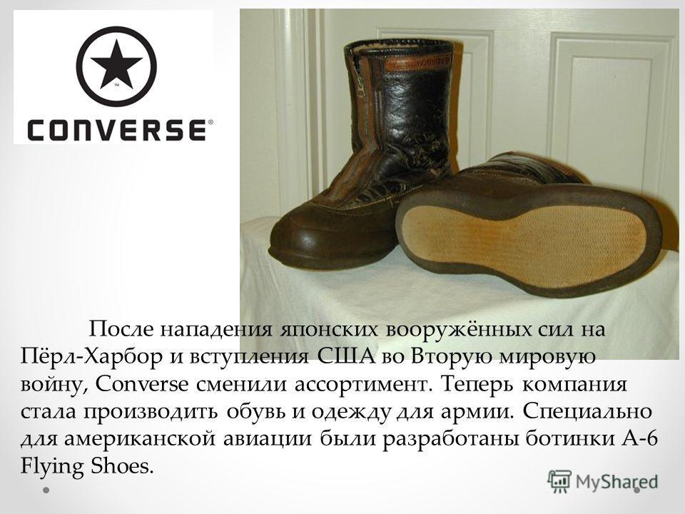 После нападения японских вооружённых сил на Пёрл-Харбор и вступления США во Вторую мировую войну, Converse сменили ассортимент. Теперь компания стала производить обувь и одежду для армии. Специально для американской авиации были разработаны ботинки A