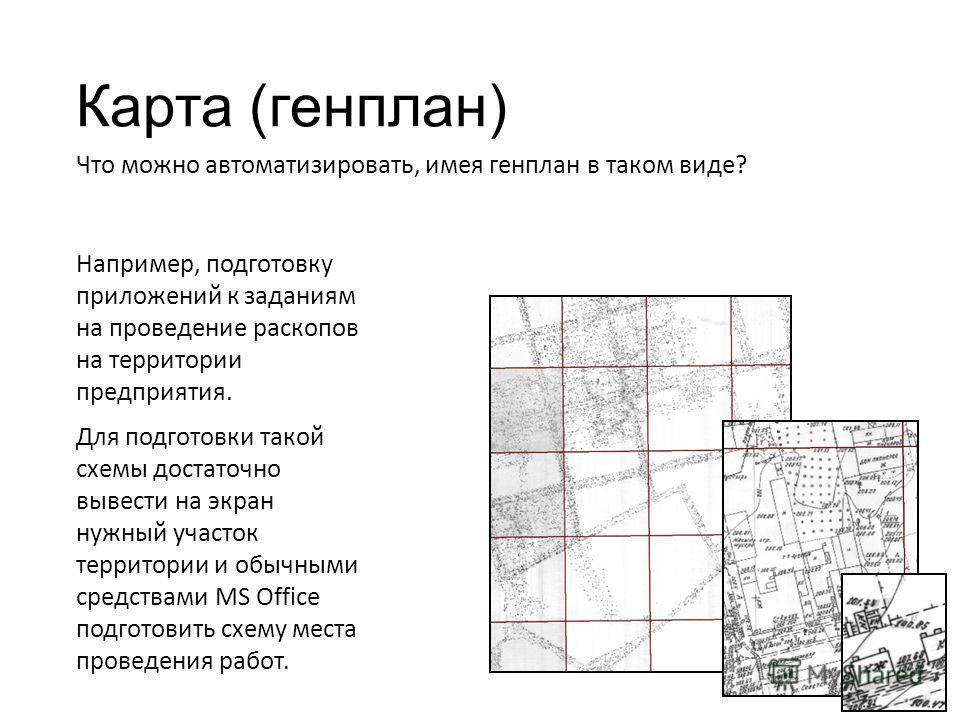 Карта (генплан) Что можно автоматизировать, имея генплан в таком виде? Например, подготовку приложений к заданиям на проведение раскопов на территории предприятия. Для подготовки такой схемы достаточно вывести на экран нужный участок территории и обы