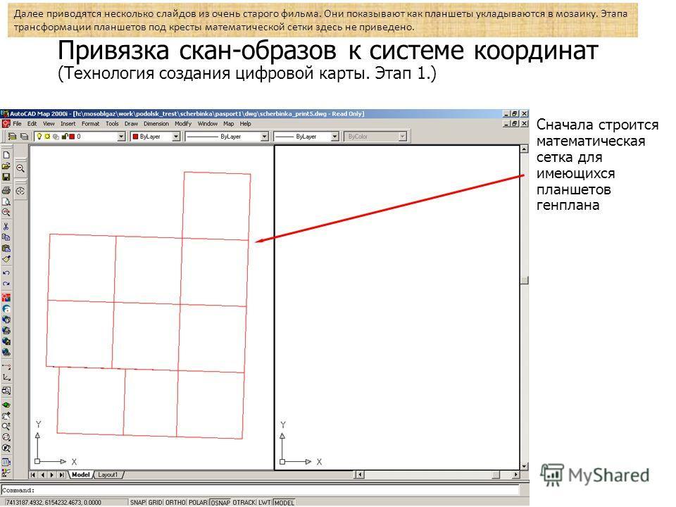 Привязка скан-образов к системе координат (Технология создания цифровой карты. Этап 1.) Сначала строится математическая сетка для имеющихся планшетов генплана Далее приводятся несколько слайдов из очень старого фильма. Они показывают как планшеты укл