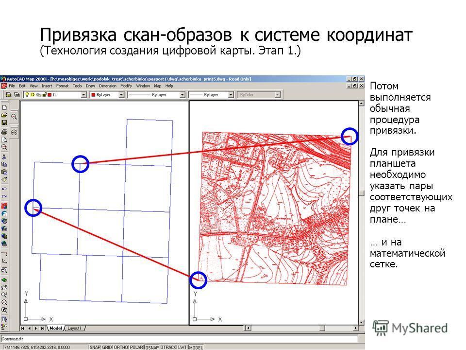 Привязка скан-образов к системе координат (Технология создания цифровой карты. Этап 1.) Потом выполняется обычная процедура привязки. Для привязки планшета необходимо указать пары соответствующих друг точек на плане… … и на математической сетке.