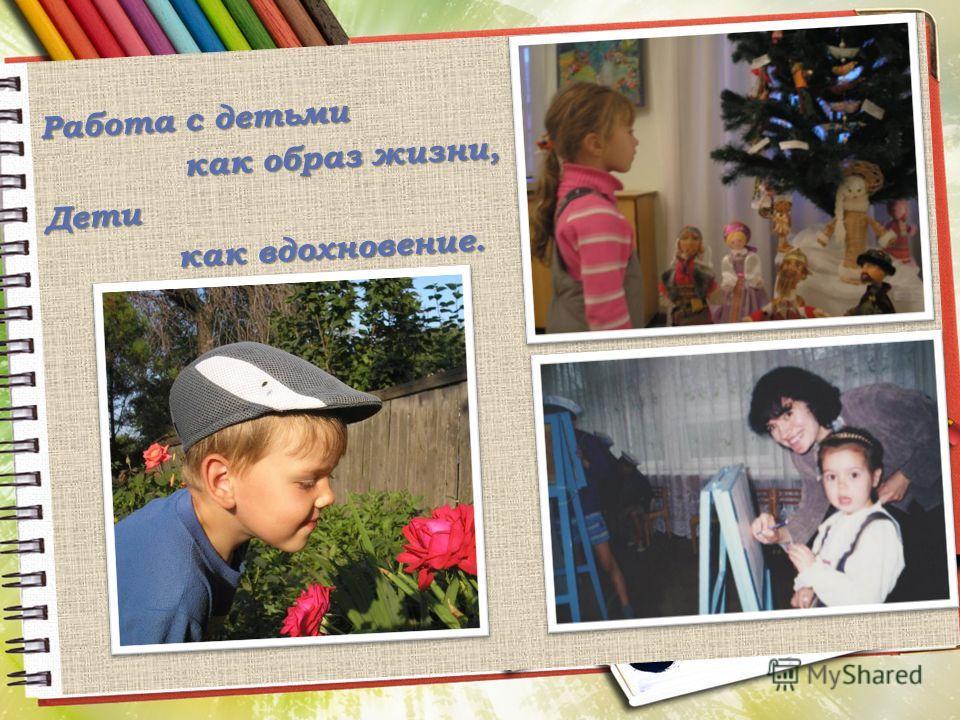 Работа с детьми как образ жизни, как образ жизни,Дети как вдохновение. как вдохновение.