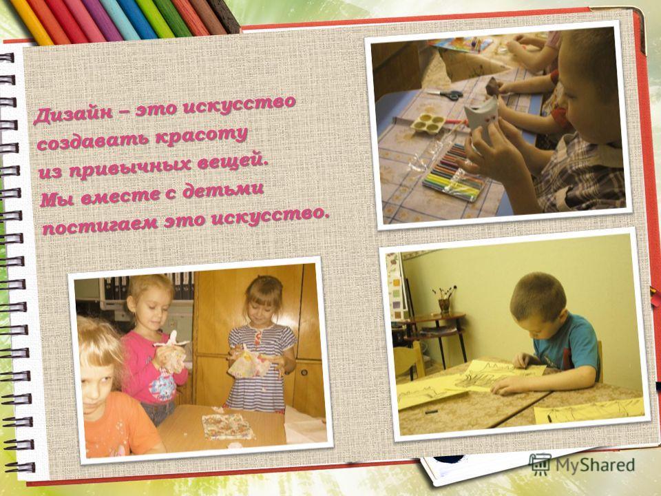 Дизайн – это искусство создавать красоту из привычных вещей. Мы вместе с детьми постигаем это искусство.