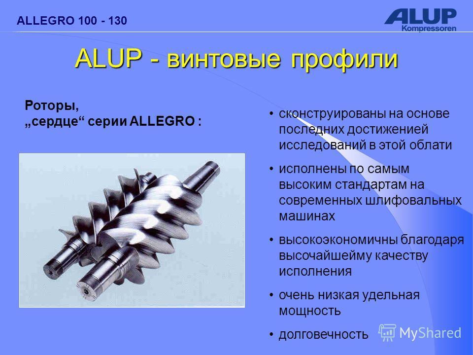 ALLEGRO 100 - 130 ALUP - винтовые профили сконструированы на основе последних достиженией исследований в этой облати исполнены по самым высоким стандартам на современных шлифовальных машинах высокоэкономичны благодаря высочайшейму качеству исполнения
