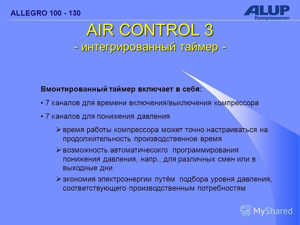 ALLEGRO 100 - 130 AIR CONTROL 3 - интегрированный таймер - Вмонтированный таймер включает в себя: 7 каналов для времени включения/выключения компрессора 7 каналов для понижения давления время работы компрессора может точно настраиваться на продолжите