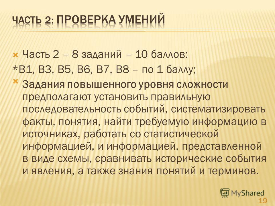 Часть 2 – 8 заданий – 10 баллов: *В1, В3, В5, В6, В7, В8 – по 1 баллу; Задания повышенного уровня сложности предполагают установить правильную последовательность событий, систематизировать факты, понятия, найти требуемую информацию в источниках, рабо