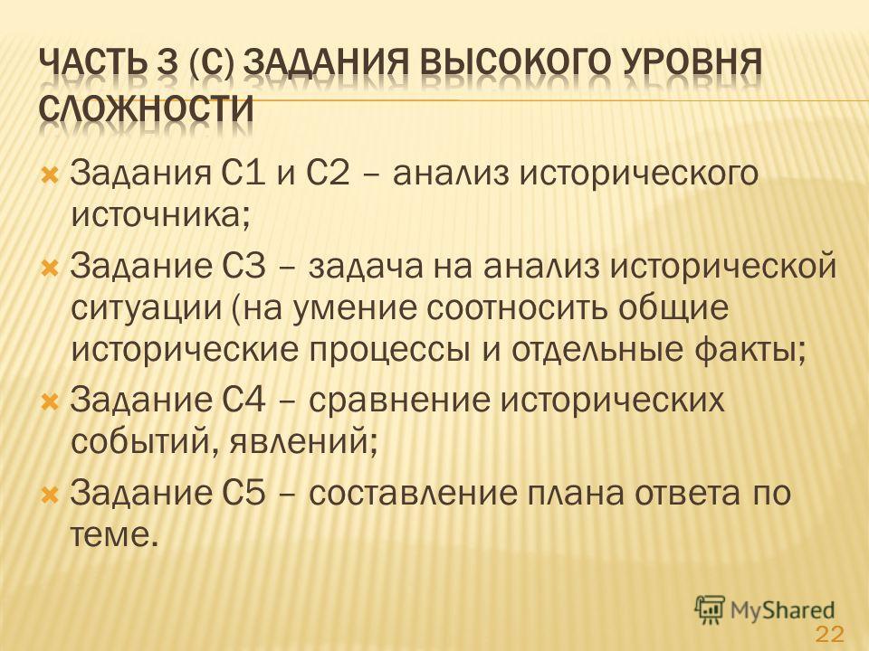 Задания С1 и С2 – анализ исторического источника; Задание С3 – задача на анализ исторической ситуации (на умение соотносить общие исторические процессы и отдельные факты; Задание С4 – сравнение исторических событий, явлений; Задание С5 – составление