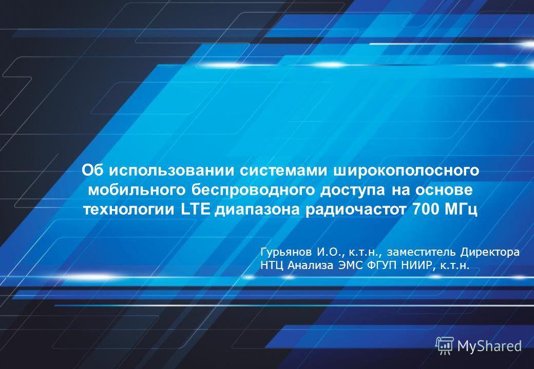 Об использовании системами широкополосного мобильного беспроводного доступа на основе технологии LTE диапазона радиочастот 700 МГц Гурьянов И.О., к.т.н., заместитель Директора НТЦ Анализа ЭМС ФГУП НИИР, к.т.н.
