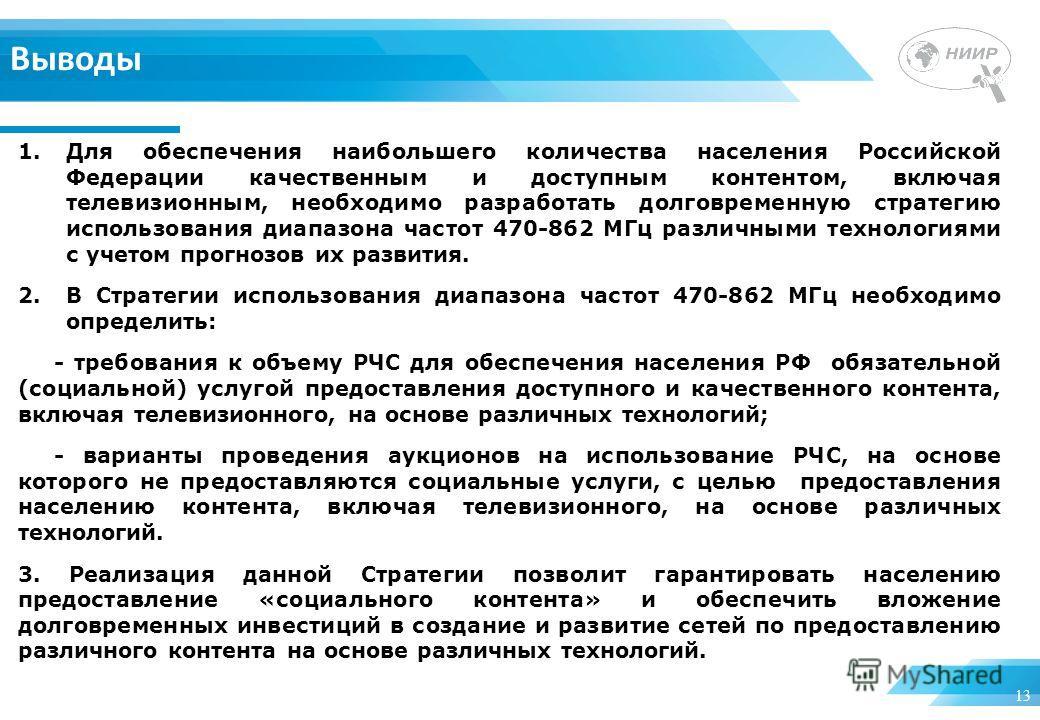 13 Выводы 1.Для обеспечения наибольшего количества населения Российской Федерации качественным и доступным контентом, включая телевизионным, необходимо разработать долговременную стратегию использования диапазона частот 470-862 МГц различными техноло
