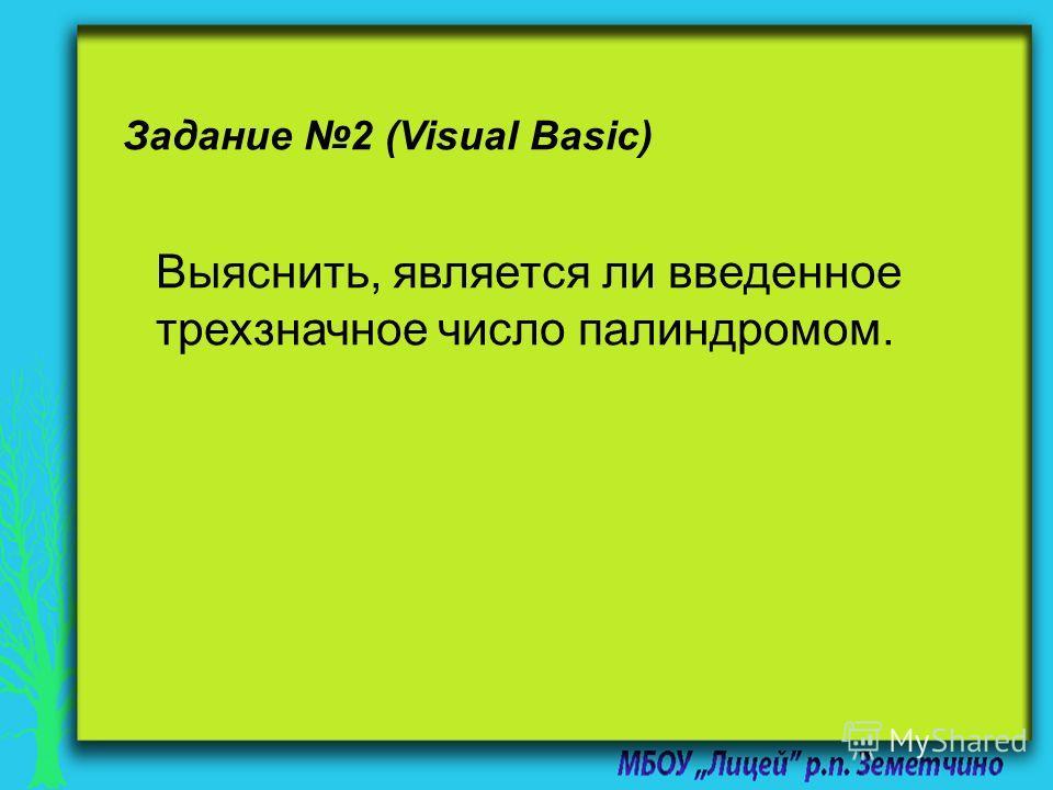 Задание 2 (Visual Basic) Выяснить, является ли введенное трехзначное число палиндромом.