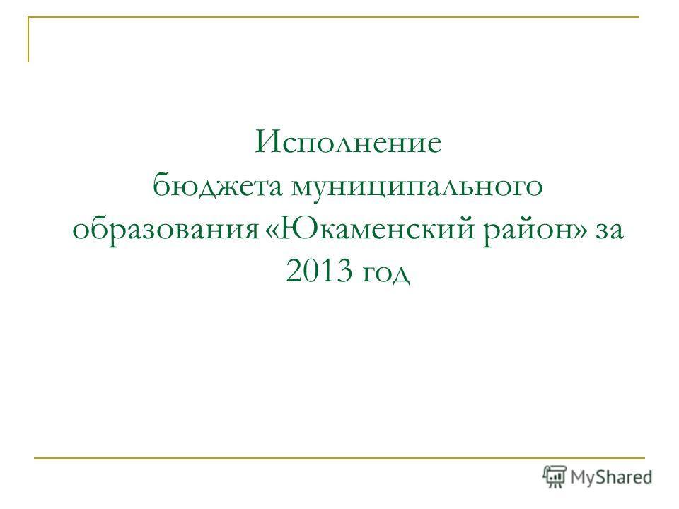 Исполнение бюджета муниципального образования «Юкаменский район» за 2013 год