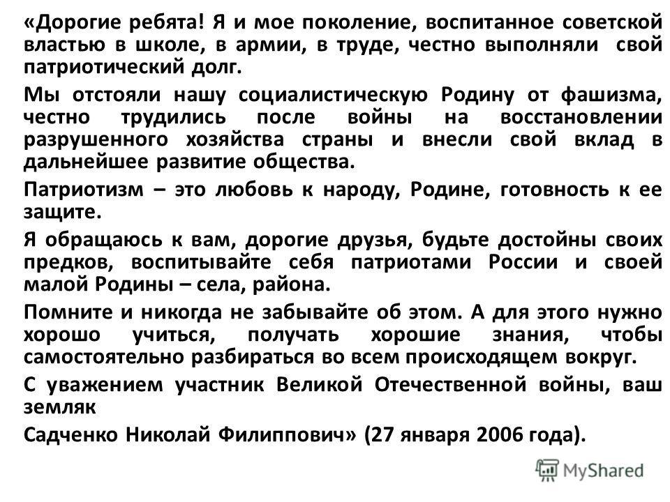 «Дорогие ребята! Я и мое поколение, воспитанное советской властью в школе, в армии, в труде, честно выполняли свой патриотический долг. Мы отстояли нашу социалистическую Родину от фашизма, честно трудились после войны на восстановлении разрушенного х