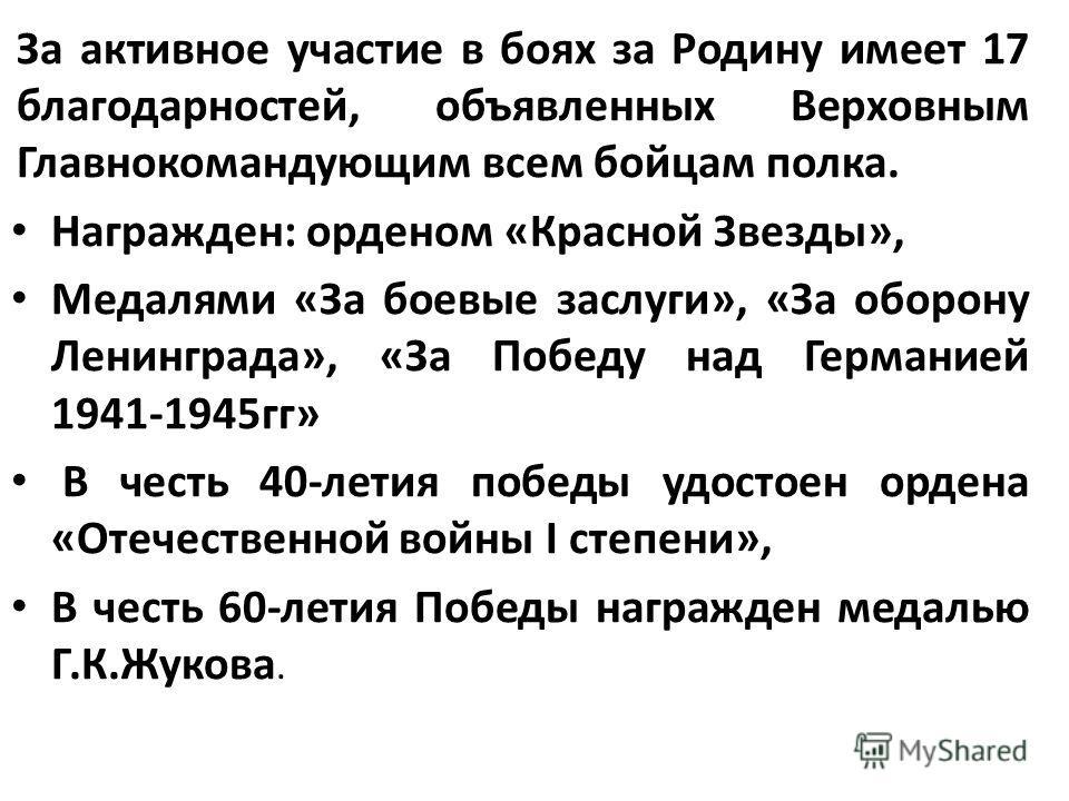 За активное участие в боях за Родину имеет 17 благодарностей, объявленных Верховным Главнокомандующим всем бойцам полка. Награжден: орденом «Красной Звезды», Медалями «За боевые заслуги», «За оборону Ленинграда», «За Победу над Германией 1941-1945гг»