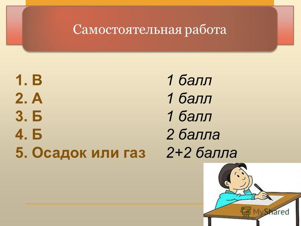 Самостоятельная работа 1. В1 балл 2. А1 балл 3. Б1 балл 4. Б2 балла 5. Осадок или газ2+2 балла