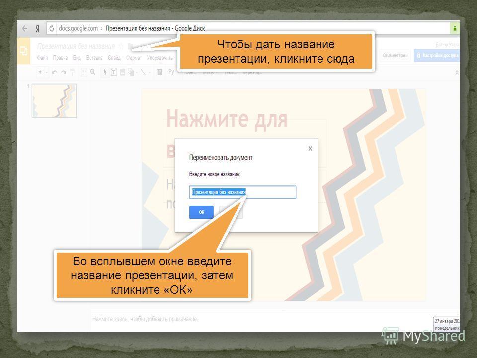 Чтобы дать название презентации, кликните сюда Во всплывшем окне введите название презентации, затем кликните «ОК»