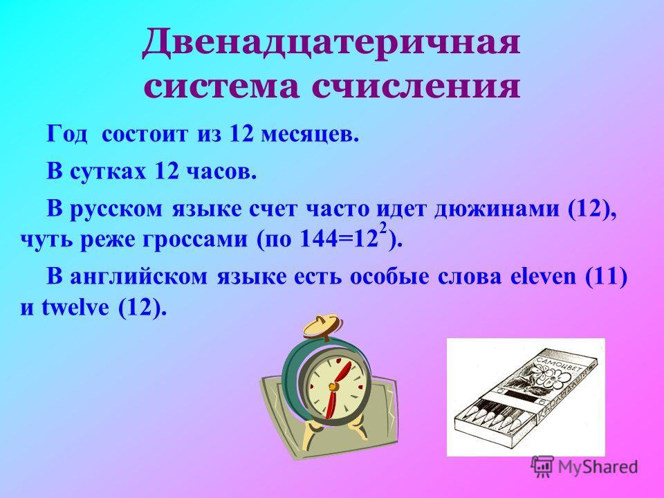 Двенадцатеричная система счисления Год состоит из 12 месяцев. В сутках 12 часов. В русском языке счет часто идет дюжинами (12), чуть реже гроссами (по 144=12 2 ). В английском языке есть особые слова eleven (11) и twelve (12).