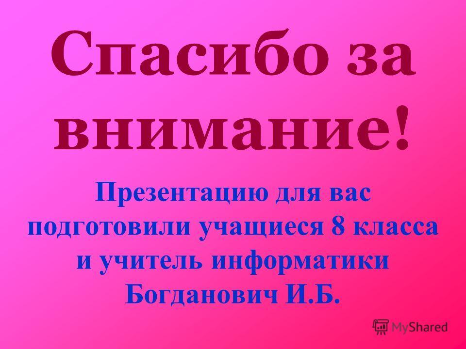 Спасибо за внимание! Презентацию для вас подготовили учащиеся 8 класса и учитель информатики Богданович И.Б.