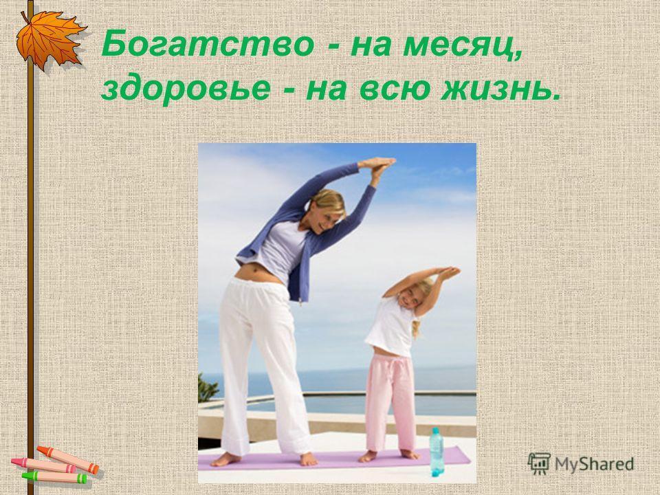 Богатство - на месяц, здоровье - на всю жизнь.