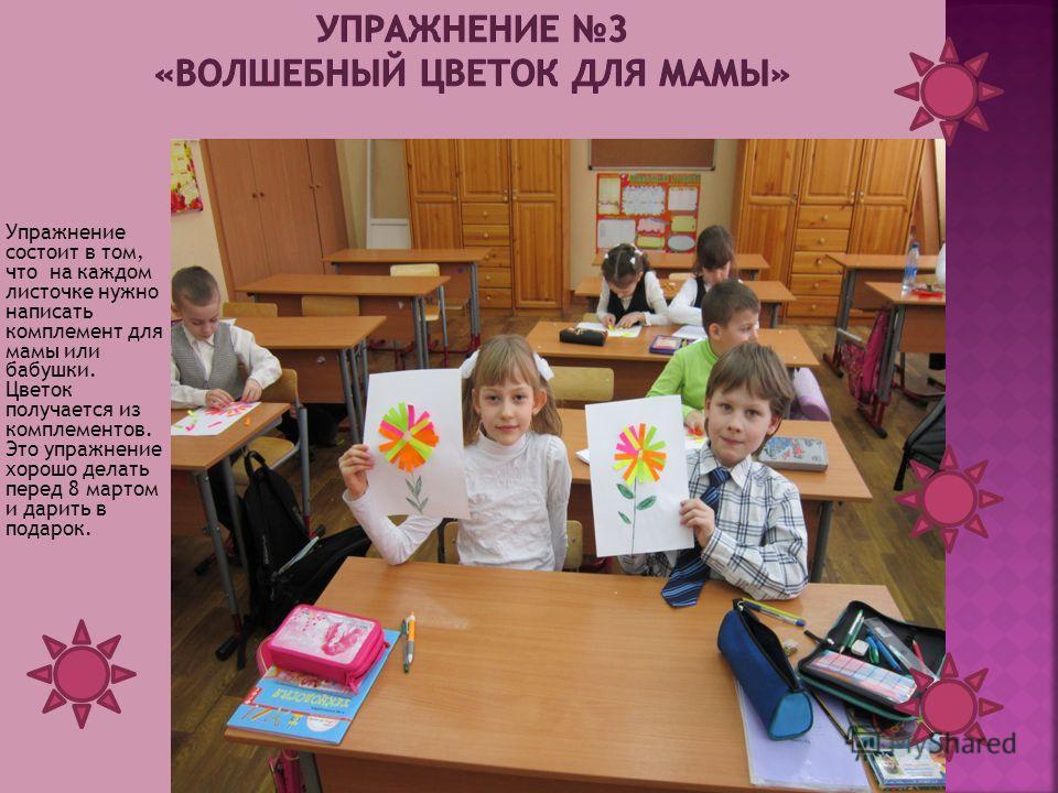 Упражнение состоит в том, что на каждом листочке нужно написать комплемент для мамы или бабушки. Цветок получается из комплементов. Это упражнение хорошо делать перед 8 мартом и дарить в подарок.