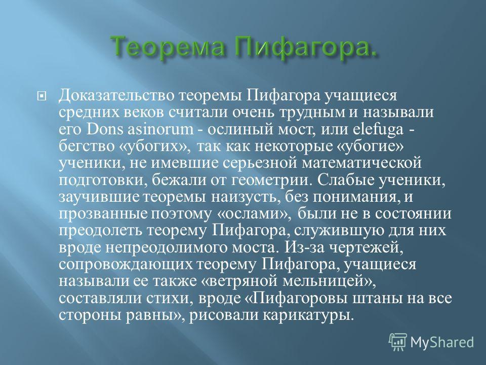 Доказательство теоремы Пифагора учащиеся средних веков считали очень трудным и называли его Dons asinorum - ослиный мост, или elefuga - бегство « убогих », так как некоторые « убогие » ученики, не имевшие серьезной математической подготовки, бежали о