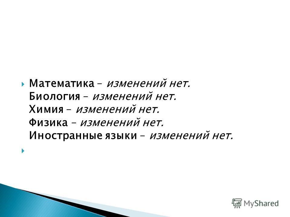 Математика – изменений нет. Биология – изменений нет. Химия – изменений нет. Физика – изменений нет. Иностранные языки – изменений нет.
