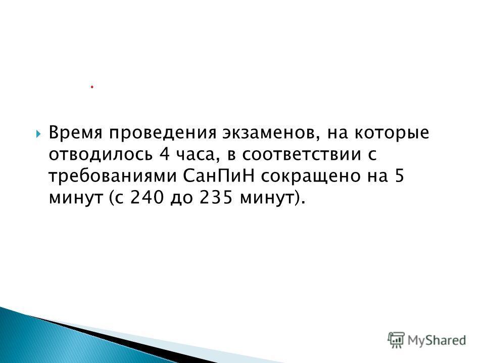 Время проведения экзаменов, на которые отводилось 4 часа, в соответствии с требованиями СанПиН сокращено на 5 минут (с 240 до 235 минут).
