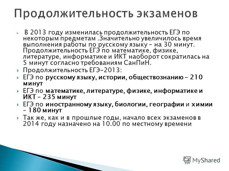 В 2013 году изменилась продолжительность ЕГЭ по некоторым предметам.Значительно увеличилось время выполнения работы по русскому языку – на 30 минут. Продолжительность ЕГЭ по математике, физике, литературе, информатике и ИКТ наоборот сократилась на 5