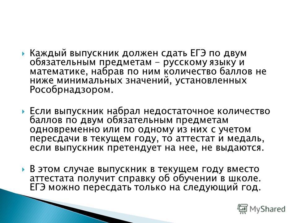 Каждый выпускник должен сдать ЕГЭ по двум обязательным предметам - русскому языку и математике, набрав по ним количество баллов не ниже минимальных значений, установленных Рособрнадзором. Если выпускник набрал недостаточное количество баллов по двум