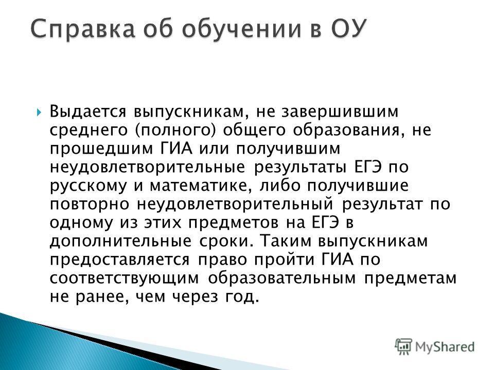 Выдается выпускникам, не завершившим среднего (полного) общего образования, не прошедшим ГИА или получившим неудовлетворительные результаты ЕГЭ по русскому и математике, либо получившие повторно неудовлетворительный результат по одному из этих предме