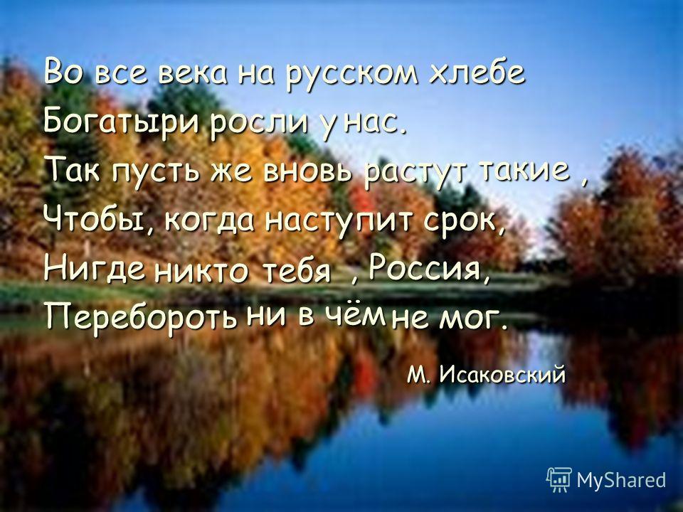 Во все века на русском хлебе Богатыри росли у. Так пусть же вновь растут, Чтобы, когда наступит срок, Нигде, Россия, Перебороть не мог. М. Исаковский М. Исаковский нас тебя тебя ни в чём никто никто такие