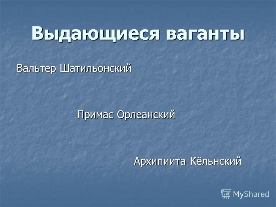 Выдающиеся ваганты Вальтер Шатильонский Примас Орлеанский Примас Орлеанский Архипиита Кёльнский Архипиита Кёльнский