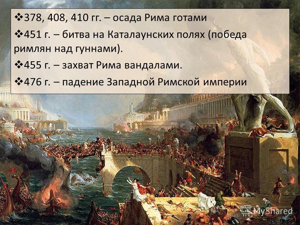 378, 408, 410 гг. – осада Рима готами 451 г. – битва на Каталаунских полях (победа римлян над гуннами). 455 г. – захват Рима вандалами. 476 г. – падение Западной Римской империи