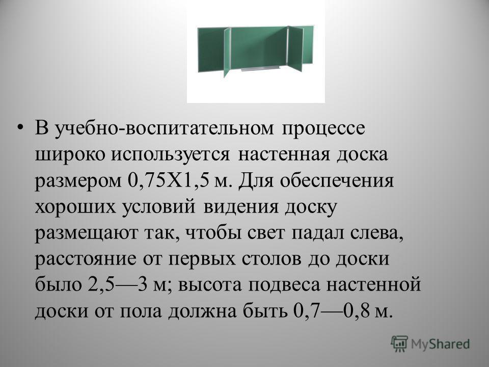 В учебно-воспитательном процессе широко используется настенная доска размером 0,75X1,5 м. Для обеспечения хороших условий видения доску размещают так, чтобы свет падал слева, расстояние от первых столов до доски было 2,53 м; высота подвеса настенной