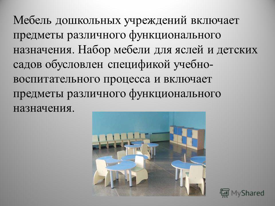 Мебель дошкольных учреждений включает предметы различного функционального назначения. Набор мебели для яслей и детских садов обусловлен спецификой учебно- воспитательного процесса и включает предметы различного функционального назначения.
