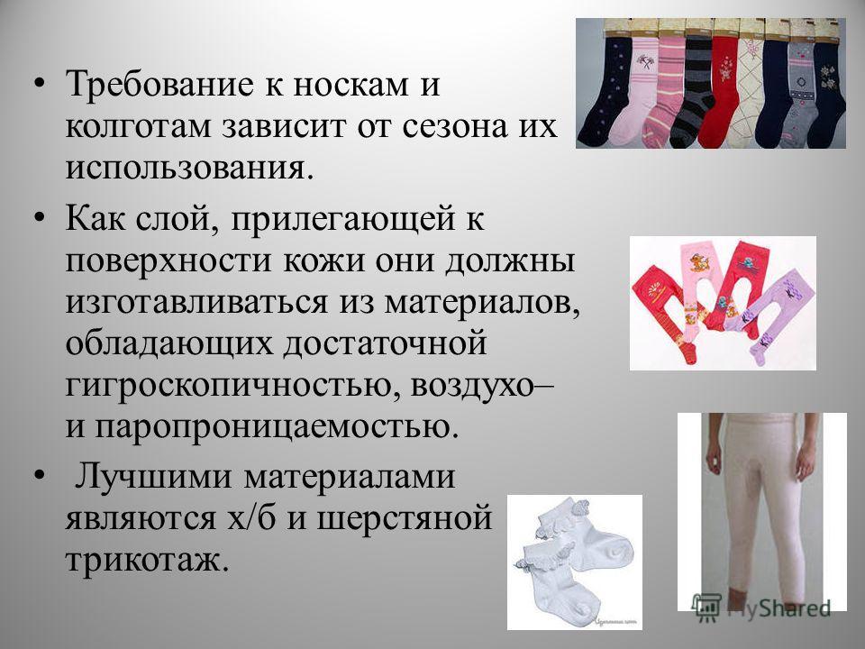 Требование к носкам и колготам зависит от сезона их использования. Как слой, прилегающей к поверхности кожи они должны изготавливаться из материалов, обладающих достаточной гигроскопичностью, воздухо– и паропроницаемостью. Лучшими материалами являютс