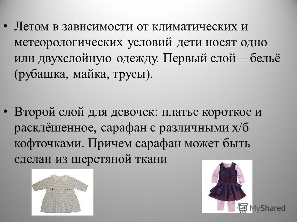 Летом в зависимости от климатических и метеорологических условий дети носят одно или двухслойную одежду. Первый слой – бельё (рубашка, майка, трусы). Второй слой для девочек: платье короткое и расклёшенное, сарафан с различными х/б кофточками. Причем