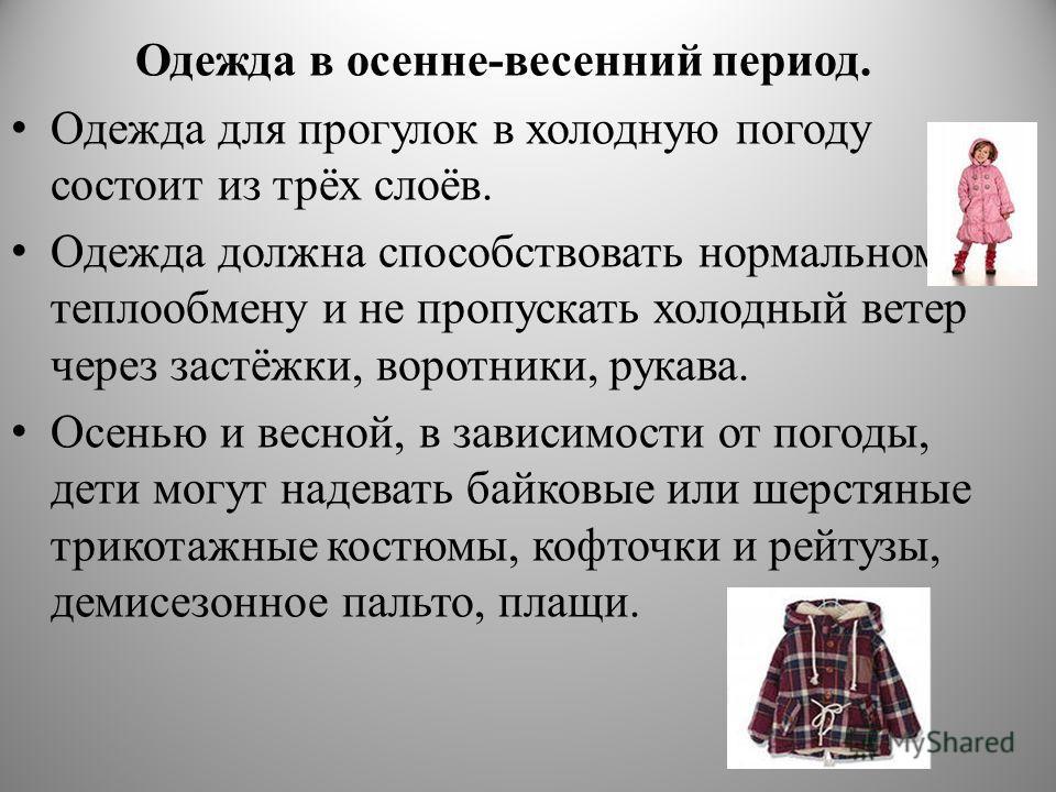 Одежда в осенне-весенний период. Одежда для прогулок в холодную погоду состоит из трёх слоёв. Одежда должна способствовать нормальному теплообмену и не пропускать холодный ветер через застёжки, воротники, рукава. Осенью и весной, в зависимости от пог