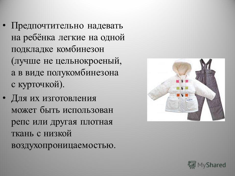 Предпочтительно надевать на ребёнка легкие на одной подкладке комбинезон (лучше не цельнокроеный, а в виде полукомбинезона с курточкой). Для их изготовления может быть использован репс или другая плотная ткань с низкой воздухопроницаемостью.