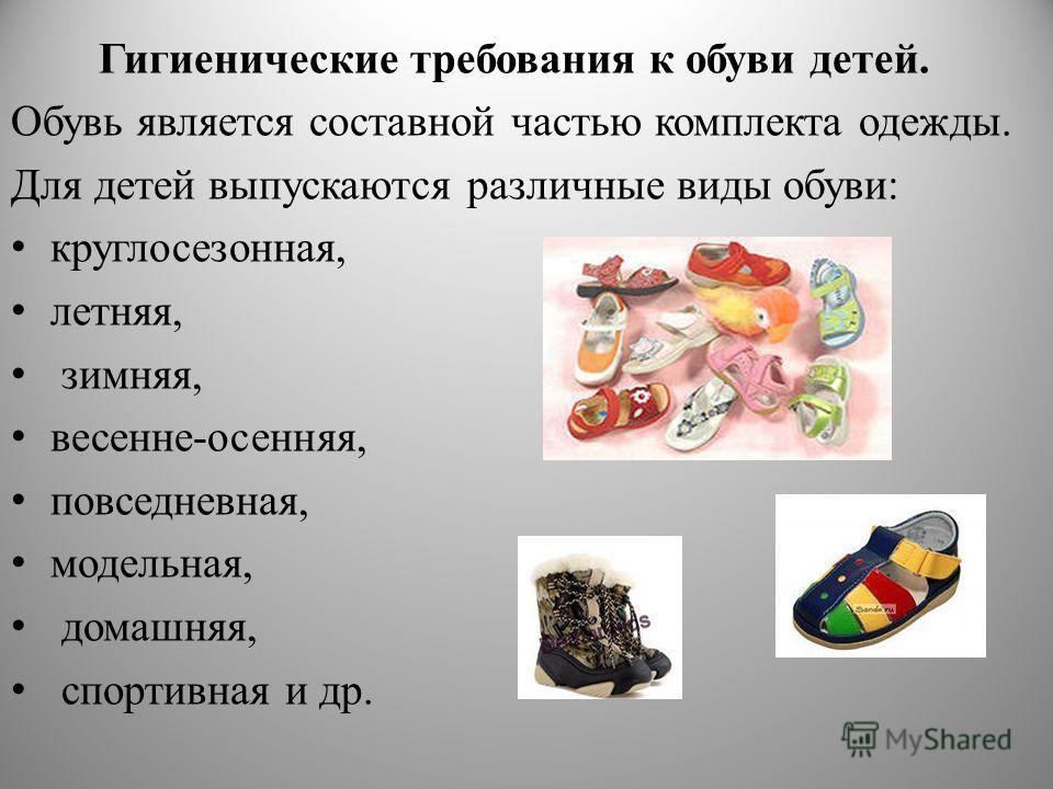 Гигиенические требования к обуви детей. Обувь является составной частью комплекта одежды. Для детей выпускаются различные виды обуви: круглосезонная, летняя, зимняя, весенне-осенняя, повседневная, модельная, домашняя, спортивная и др.