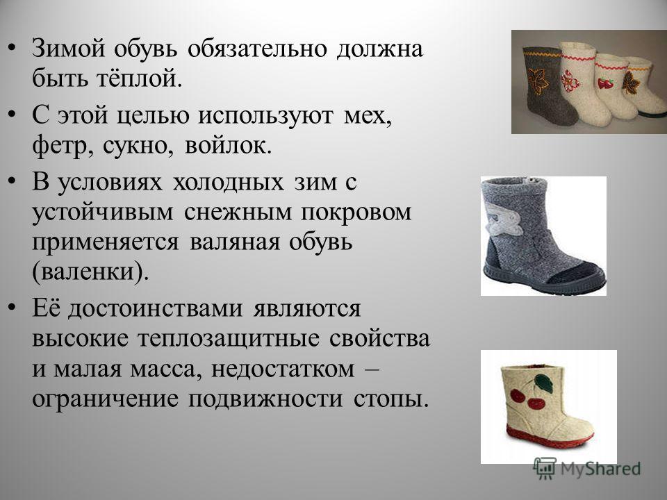 Зимой обувь обязательно должна быть тёплой. С этой целью используют мех, фетр, сукно, войлок. В условиях холодных зим с устойчивым снежным покровом применяется валяная обувь (валенки). Её достоинствами являются высокие теплозащитные свойства и малая